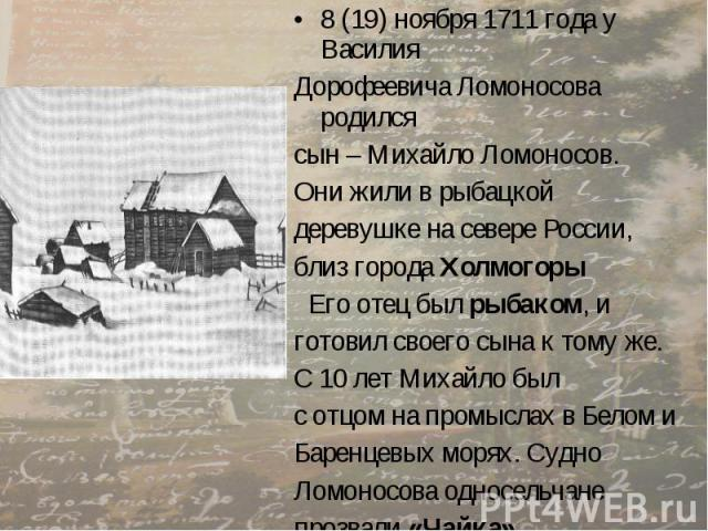8 (19) ноября 1711 года у Василия 8 (19) ноября 1711 года у Василия Дорофеевича Ломоносова родился сын – Михайло Ломоносов. Они жили в рыбацкой деревушке на севере России, близ города Холмогоры Его отец был рыбаком, и готовил своего сына к тому же. …