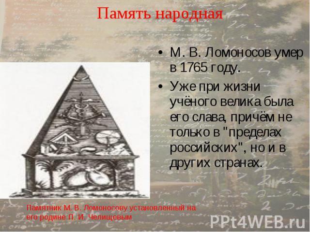 """Память народная М. В. Ломоносов умер в 1765 году. Уже при жизни учёного велика была его слава, причём не только в """"пределах российских"""", но и в других странах."""