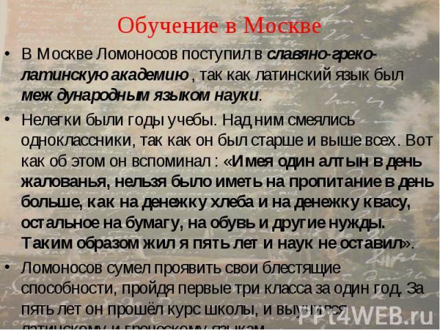 Обучение в Москве В Москве Ломоносов поступил в славяно-греко-латинскую академию , так как латинский язык был международным языком науки. Нелегки были годы учебы. Над ним смеялись одноклассники, так как он был старше и выше всех. Вот как об этом он …