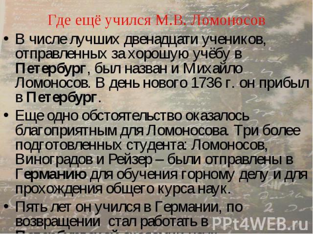Где ещё учился М.В. Ломоносов В числе лучших двенадцати учеников, отправленных за хорошую учёбу в Петербург, был назван и Михайло Ломоносов. В день нового 1736 г. он прибыл в Петербург. Еще одно обстоятельство оказалось благоприятным для Ломоносова.…