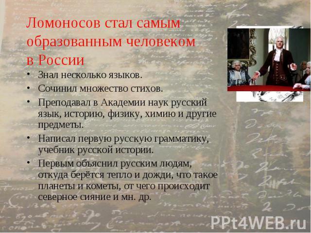 Ломоносов стал самым образованным человеком в России Знал несколько языков. Сочинил множество стихов. Преподавал в Академии наук русский язык, историю, физику, химию и другие предметы. Написал первую русскую грамматику, учебник русской истории. Перв…