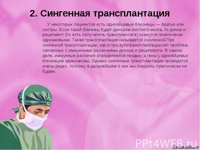 2. Сингенная трансплантация У некоторых пациентов есть однояйцевые близнецы — братья или сестры. Если такой близнец будет донором костного мозга, то донор и реципиент (то есть получатель трансплантата) окажутся генетически одинаковыми. Такая транспл…