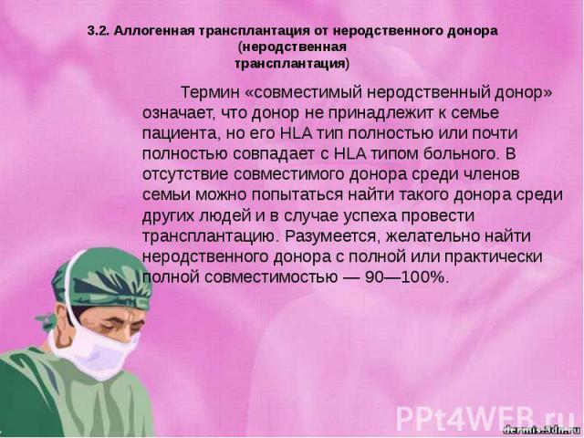 3.2. Аллогенная трансплантация от неродственного донора (неродственная трансплантация) Термин «совместимый неродственный донор» означает, что донор не принадлежит к семье пациента, но его HLA тип полностью или почти полностью совпадает с HLA типом б…