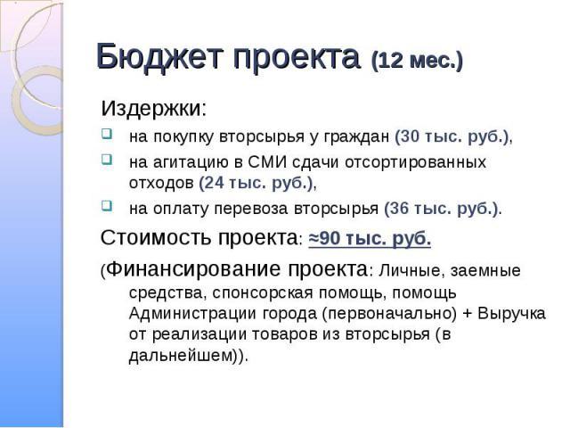 Издержки: Издержки: на покупку вторсырья у граждан (30 тыс. руб.), на агитацию в СМИ сдачи отсортированных отходов (24 тыс. руб.), на оплату перевоза вторсырья (36 тыс. руб.). Стоимость проекта: ≈90 тыс. руб. (Финансирование проекта: Личные, заемные…