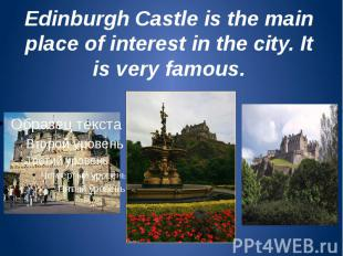 Edinburgh Castle is the main place of interest in the city. It is very famous.