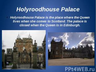 Holyroodhouse Palace Holyroodhouse Palace is the place where the Queen lives whe