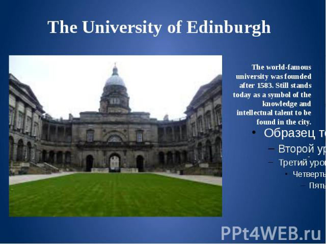 The University of Edinburgh The world-famous university was founded after 1583. Still stands today as a symbol of the knowledge and intellectual talent to be found in the city.