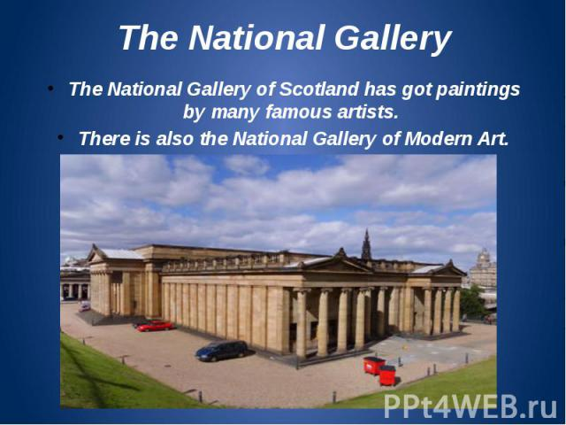 The National Gallery The National Gallery of Scotland has got paintings by many famous artists. There is also the National Gallery of Modern Art.