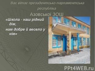 Вас вітає президентсько-парламентська республіка Азовської ЗОШ «Школа - наш рідн