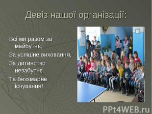 Девіз нашої організації: Всі ми разом за майбутнє, За успішне виховання, За дити