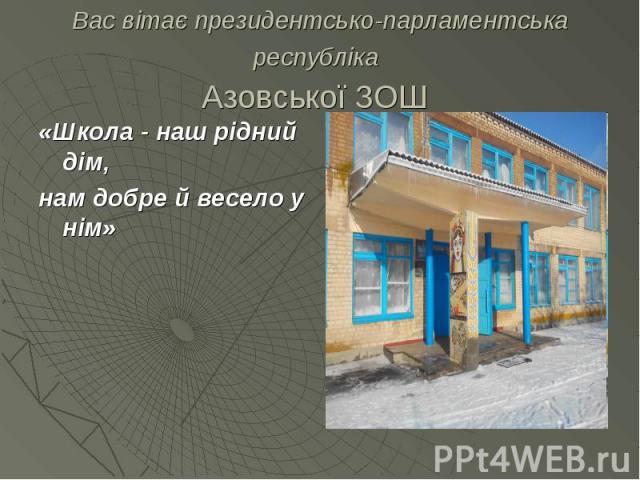 Вас вітає президентсько-парламентська республіка Азовської ЗОШ «Школа - наш рідний дім, нам добре й весело у нім»