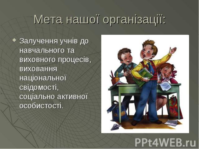 Мета нашої організації: Залучення учнів до навчального та виховного процесів, виховання національної свідомості, соціально активної особистості.