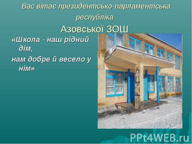 «Школа - наш рідний дім, «Школа - наш рідний дім, нам добре й весело у нім»