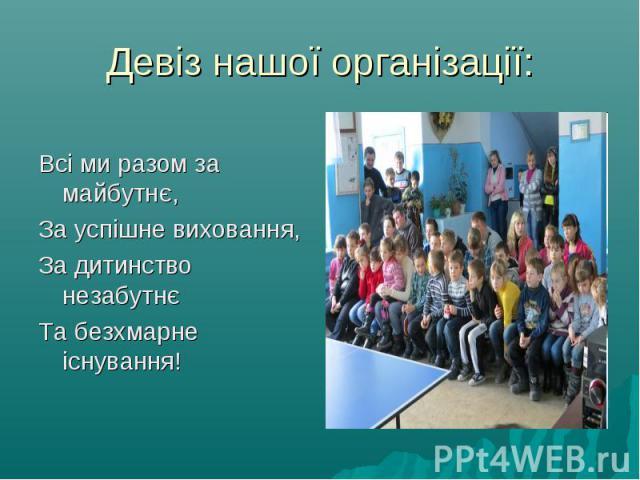 Всі ми разом за майбутнє, За успішне виховання, За дитинство незабутнє Та безхмарне існування!