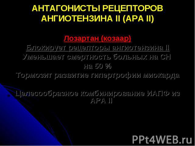 АНТАГОНИСТЫ РЕЦЕПТОРОВ АНГИОТЕНЗИНА II (АРА II) Лозартан (козаар) Блокирует рецепторы ангиотензина II Уменьшает смертность больных на СН на 50 % Тормозит развитие гипертрофии миокарда Целесообразное комбинирование ИАПФ из АРА II