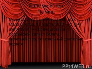 Балетмейстер Петипа Ма риус[1] Ива нович Петипа (фр. Marius Petipa, 11 марта 181