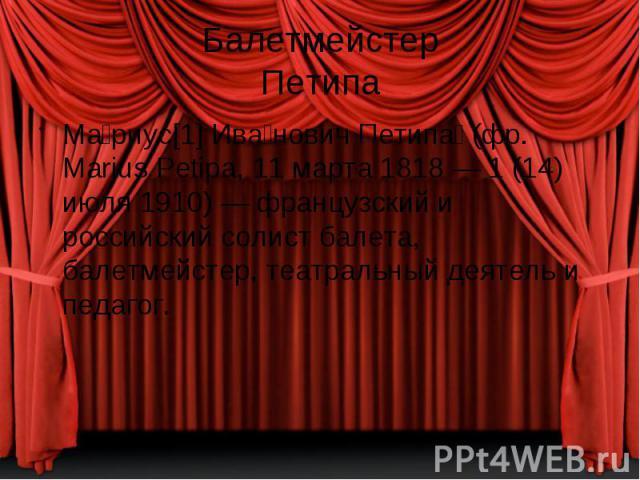 Балетмейстер Петипа Ма риус[1] Ива нович Петипа (фр. Marius Petipa, 11 марта 1818 — 1 (14) июля 1910) — французский и российский солист балета, балетмейстер, театральный деятель и педагог.