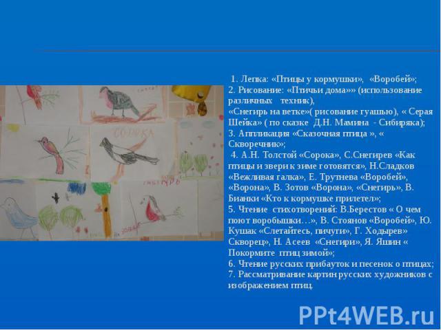 1. Лепка: «Птицы у кормушки», «Воробей»; 1. Лепка: «Птицы у кормушки», «Воробей»; 2. Рисование: «Птичьи дома»» (использование различных техник), «Снегирь на ветке»( рисование гуашью), « Серая Шейка» ( по сказке Д.Н. Мамина - Сибиряка); 3. Аппликация…