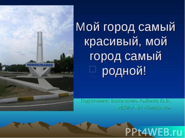 Мой город самый красивый, мой город самый родной! Подготовила: Воспитатель Рыбалко Ю.В., МДОАУ №1 «Звездочка»