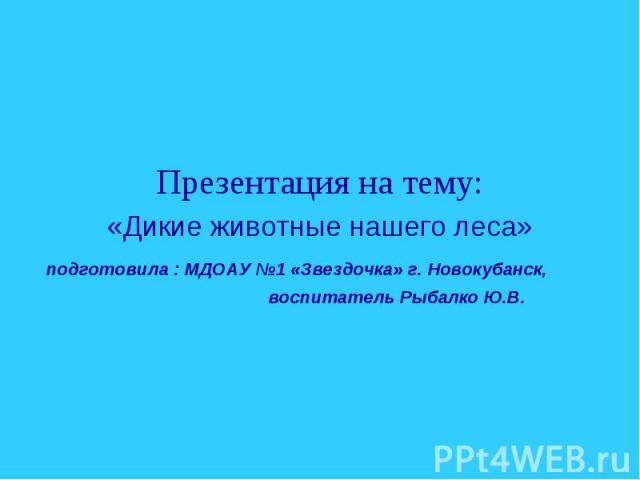 Презентация на тему: «Дикие животные нашего леса» подготовила : МДОАУ №1 «Звездочка» г. Новокубанск, воспитатель Рыбалко Ю.В.