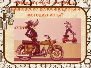 Каким образом сохраняют равновесие велосипедисты и мотоциклисты?