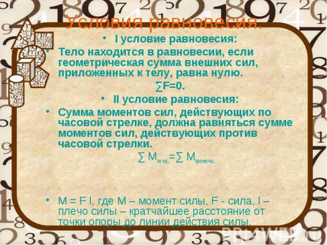 Условия равновесия. I условие равновесия: Тело находится в равновесии, если геометрическая сумма внешних сил, приложенных к телу, равна нулю. ∑F=0. II условие равновесия: Сумма моментов сил, действующих по часовой стрелке, должна равняться сумме мом…