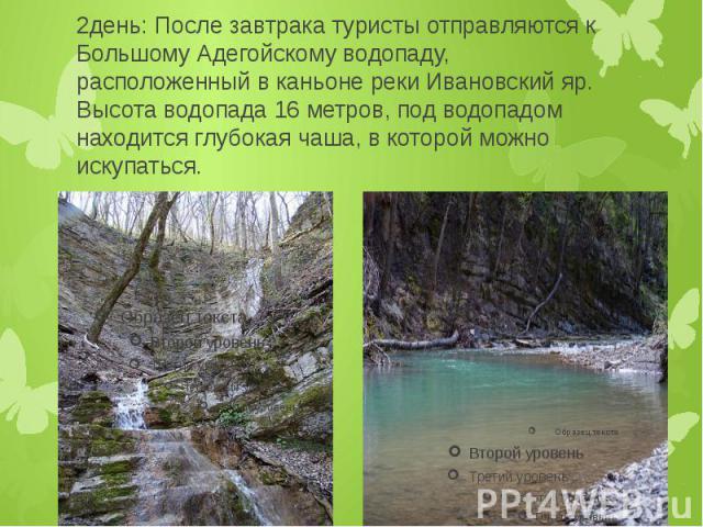 2день: После завтрака туристы отправляются к Большому Адегойскому водопаду, расположенный в каньоне реки Ивановский яр. Высота водопада 16 метров, под водопадом находится глубокая чаша, в которой можно искупаться.