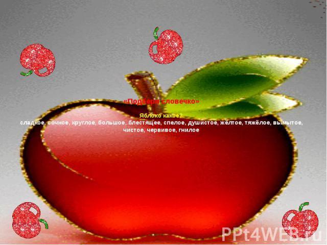 «Подбери словечко» Яблоко какое? сладкое, сочное, круглое, большое, блестящее, спелое, душистое, жёлтое, тяжёлое, вымытое, чистое, червивое, гнилое