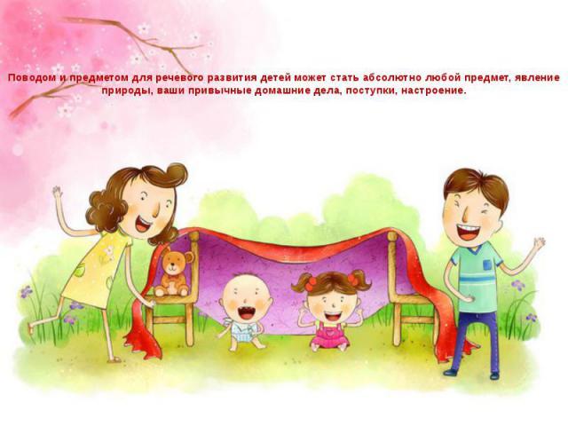 Поводом и предметом для речевого развития детей может стать абсолютно любой предмет, явление природы, ваши привычные домашние дела, поступки, настроение.
