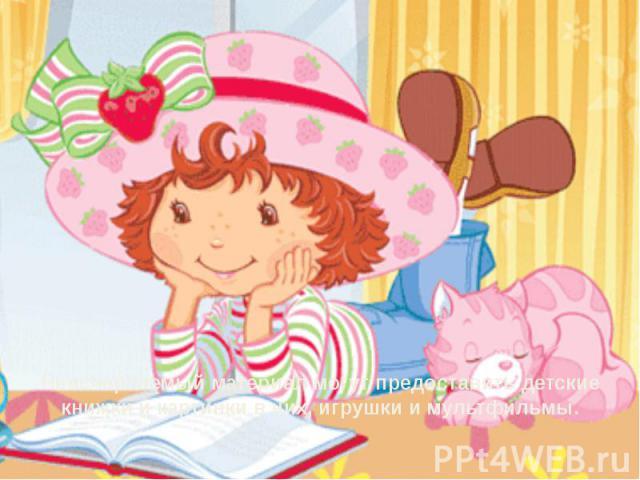 Неисчерпаемый материал могут предоставить детские книжки и картинки в них, игрушки и мультфильмы.