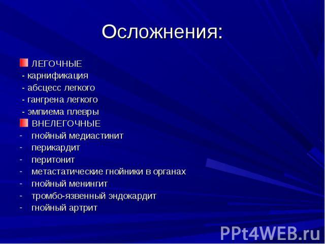 ЛЕГОЧНЫЕЛЕГОЧНЫЕ - карнификация - абсцесс легкого - гангрена легкого - эмпиема плеврыВНЕЛЕГОЧНЫЕгнойный медиастинитперикардитперитонитметастатические гнойники в органахгнойный менингиттромбо-язвенный эндокардитгнойный артрит