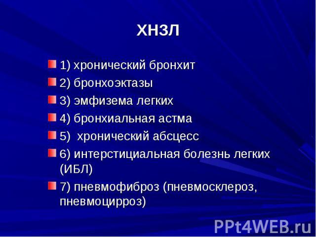 1) хронический бронхит1) хронический бронхит2) бронхоэктазы 3) эмфизема легких4) бронхиальная астма5) хронический абсцесс6) интерстициальная болезнь легких (ИБЛ)7) пневмофиброз (пневмосклероз, пневмоцирроз)