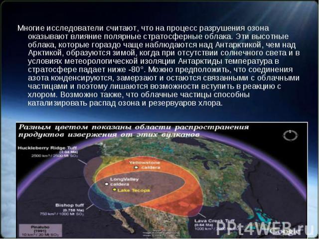 Многие исследователи считают, что на процесс разрушения озона оказывают влияние полярные стратосферные облака. Эти высотные облака, которые гораздо чаще наблюдаются над Антарктикой, чем над Арктикой, образуются зимой, когда при отсутствии солнечного…