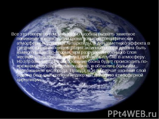 Все это говорит о том, что ХФУ способны вызвать заметное понижение концентрации озона только в специфических атмосферных условиях Антарктиды, а для заметного эффекта в средних широтах, концентрация активного хлора должна быть намного выше. Во-вторых…