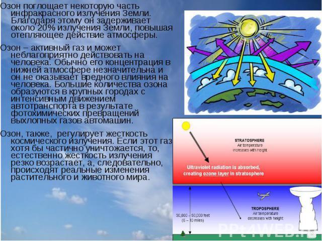 Озон поглощает некоторую часть инфракрасного излучения Земли. Благодаря этому он задерживает около 20% излучения Земли, повышая отепляющее действие атмосферы. Озон поглощает некоторую часть инфракрасного излучения Земли. Благодаря этому он задержива…