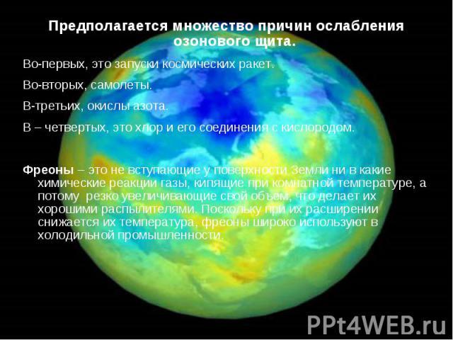 Предполагается множество причин ослабления озонового щита. Предполагается множество причин ослабления озонового щита. Во-первых, это запуски космических ракет. Во-вторых, самолеты. В-третьих, окислы азота. В – четвертых, это хлор и его соединения с …
