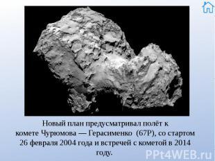 Новый план предусматривал полёт к кометеЧурюмова— Герасименко (67Р),