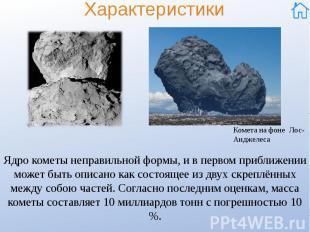 Характеристики Ядро кометы неправильной формы, и в первом приближении может быть