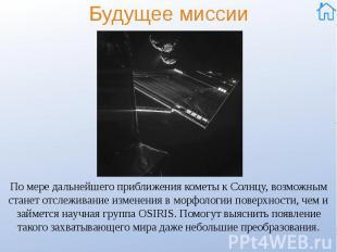 Будущее миссии По мере дальнейшего приближения кометы к Солнцу, возможным станет