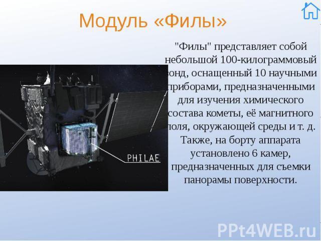 """Модуль «Филы» """"Филы"""" представляет собой небольшой 100-килограммовый зонд, оснащенный 10 научными приборами, предназначенными для изучения химического состава кометы, её магнитного поля, окружающей среды и т. д. Также, на борту аппарата уст…"""