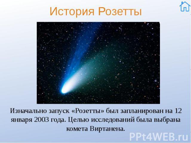 История Розетты Изначально запуск «Розетты» был запланирован на 12 января 2003 года. Целью исследований была выбрана комета Виртанена.