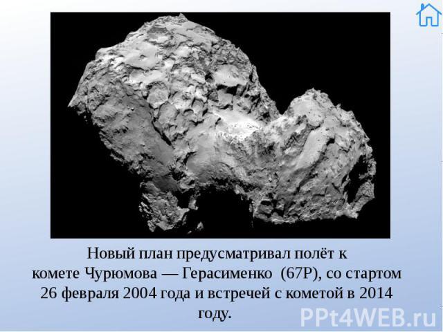 Новый план предусматривал полёт к кометеЧурюмова— Герасименко (67Р), со стартом 26 февраля 2004 года и встречей с кометой в 2014 году. Новый план предусматривал полёт к кометеЧурюмова— Герасименко (67Р), со стартом 26 февраля…