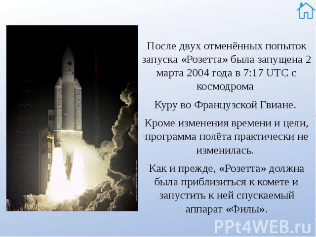 После двух отменённых попыток запуска «Розетта» была запущена 2 марта 2004 года в 7:17UTC с космодрома После двух отменённых попыток запуска «Розетта» была запущена 2 марта 2004 года в 7:17UTC с космодрома КурувоФ…
