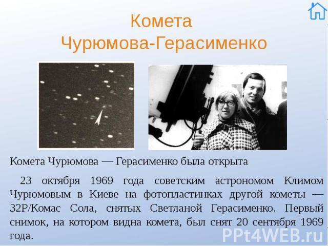 Комета Чурюмова-Герасименко Комета Чурюмова — Герасименко была открыта 23 октября 1969 года советским астрономом Климом Чурюмовым в Киеве на фотопластинках другой кометы — 32P/Комас Сола, снятых Светланой Герасименко. Первый снимок, на котором видна…