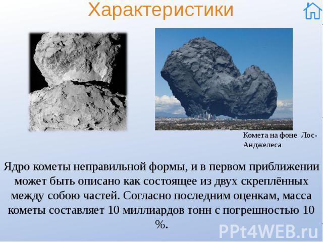 Характеристики Ядро кометы неправильной формы, и в первом приближении может быть описано как состоящее из двух скреплённых между собою частей. Согласно последним оценкам, масса кометы составляет 10 миллиардов тонн с погрешностью 10 %.