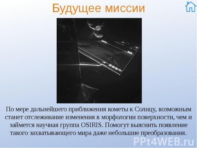 Будущее миссии По мере дальнейшего приближения кометы к Солнцу, возможным станет отслеживание изменения в морфологии поверхности, чем и займется научная группа OSIRIS. Помогут выяснить появление такого захватывающего мира даже небольшие преобразования.