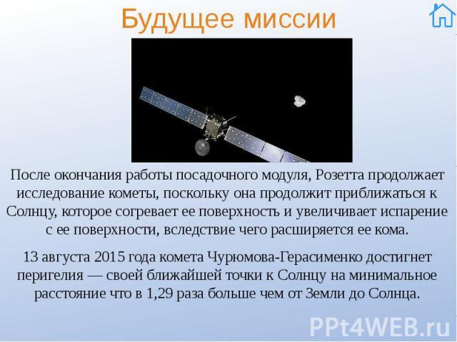Будущее миссии После окончания работы посадочного модуля, Розетта продолжает исследование кометы, поскольку она продолжит приближаться к Солнцу, которое согревает ее поверхность и увеличивает испарение с ее поверхности, вследствие чего расширяется е…