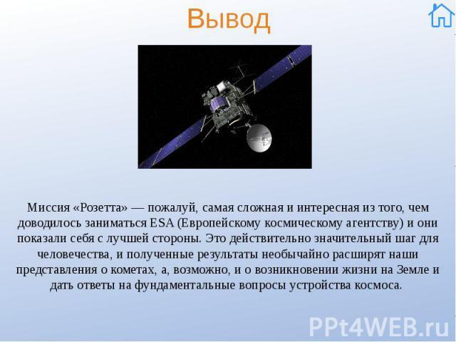 Вывод Миссия «Розетта» — пожалуй, самая сложная и интересная из того, чем доводилось заниматься ESA (Европейскому космическому агентству) и они показали себя с лучшей стороны. Это действительно значительный шаг для человечества, и полученные результ…