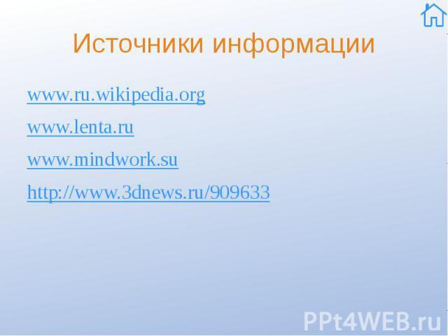 Источники информации www.ru.wikipedia.org www.lenta.ru www.mindwork.su http://www.3dnews.ru/909633