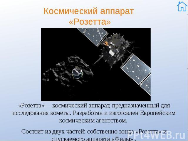 Космический аппарат «Розетта» «Розетта»—космический аппарат, предназначенный для исследования кометы. Разработан и изготовленЕвропейским космическим агентством. Состоит из двух частей: собственно зонда «Розетта» и спускаемого аппарата&nb…